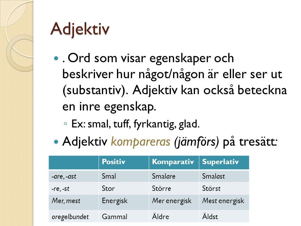Adjektiv . Ord som visar egenskaper och beskriver hur något/någon är eller ser ut (substantiv). Adjektiv kan också beteckna en inre egenskap.