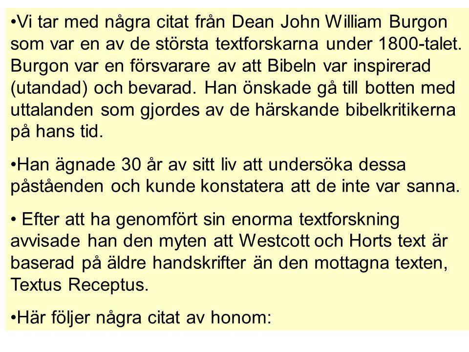 Vi tar med några citat från Dean John William Burgon som var en av de största textforskarna under 1800-talet. Burgon var en försvarare av att Bibeln var inspirerad (utandad) och bevarad. Han önskade gå till botten med uttalanden som gjordes av de härskande bibelkritikerna på hans tid.