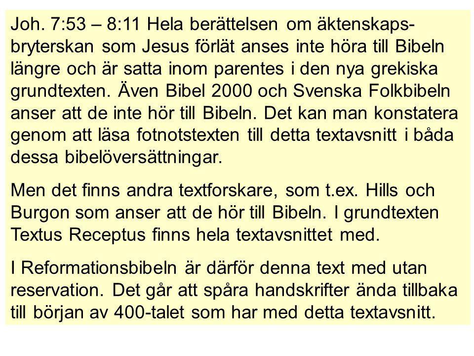Joh. 7:53 – 8:11 Hela berättelsen om äktenskaps-bryterskan som Jesus förlät anses inte höra till Bibeln längre och är satta inom parentes i den nya grekiska grundtexten. Även Bibel 2000 och Svenska Folkbibeln anser att de inte hör till Bibeln. Det kan man konstatera genom att läsa fotnotstexten till detta textavsnitt i båda dessa bibelöversättningar.