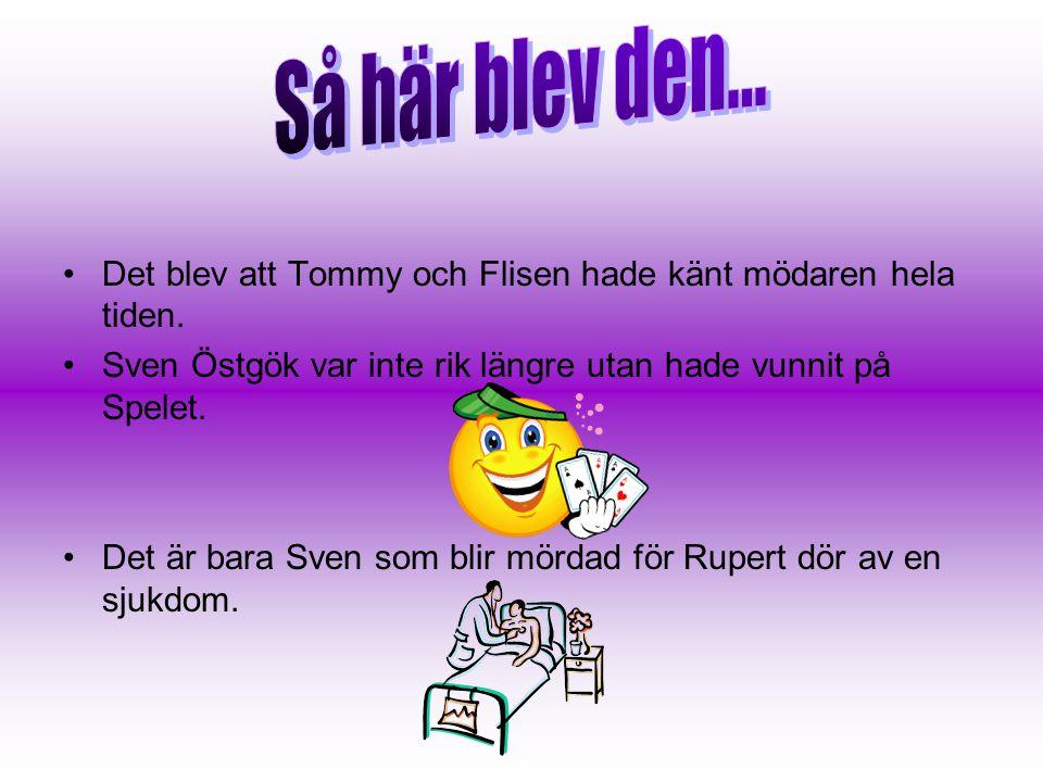Så här blev den... Det blev att Tommy och Flisen hade känt mödaren hela tiden. Sven Östgök var inte rik längre utan hade vunnit på Spelet.