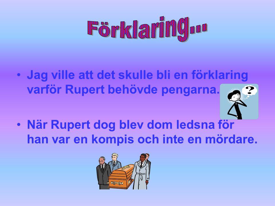 Förklaring... Jag ville att det skulle bli en förklaring varför Rupert behövde pengarna.