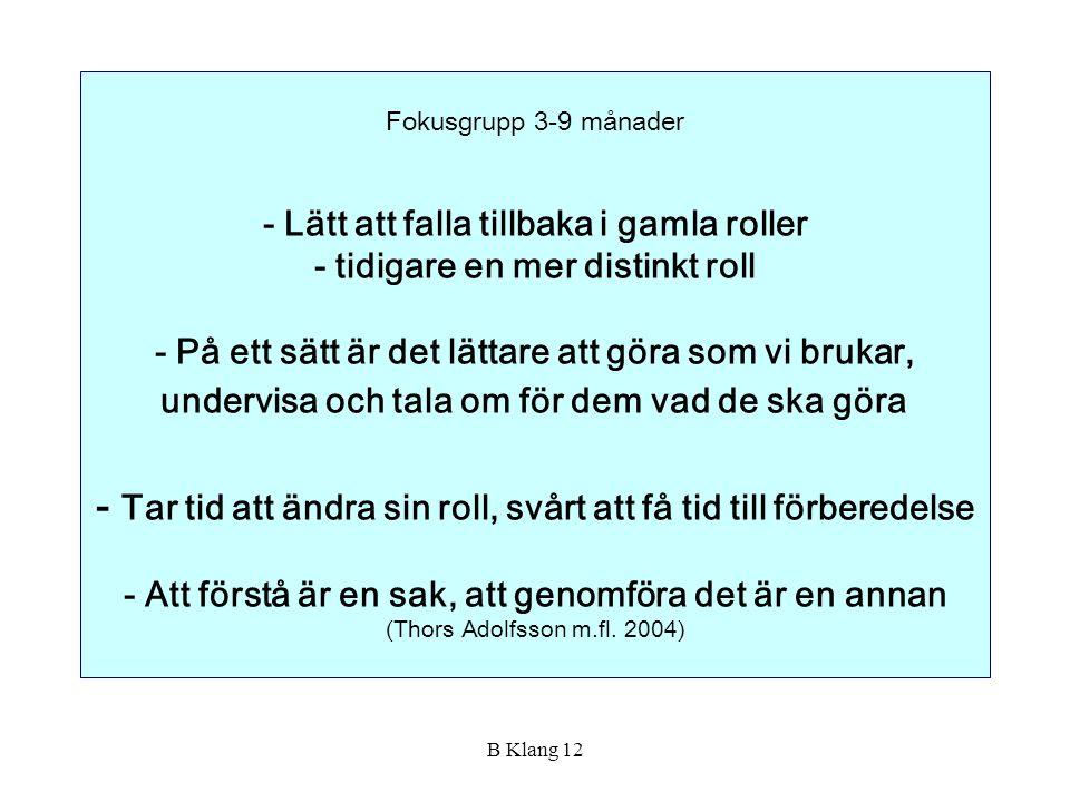 Fokusgrupp 3-9 månader - Lätt att falla tillbaka i gamla roller - tidigare en mer distinkt roll - På ett sätt är det lättare att göra som vi brukar, undervisa och tala om för dem vad de ska göra - Tar tid att ändra sin roll, svårt att få tid till förberedelse - Att förstå är en sak, att genomföra det är en annan (Thors Adolfsson m.fl. 2004)