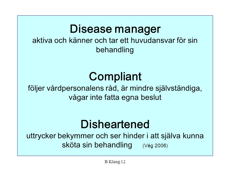 Disease manager aktiva och känner och tar ett huvudansvar för sin behandling Compliant följer vårdpersonalens råd, är mindre självständiga, vågar inte fatta egna beslut Disheartened uttrycker bekymmer och ser hinder i att själva kunna sköta sin behandling (Vég 2006)