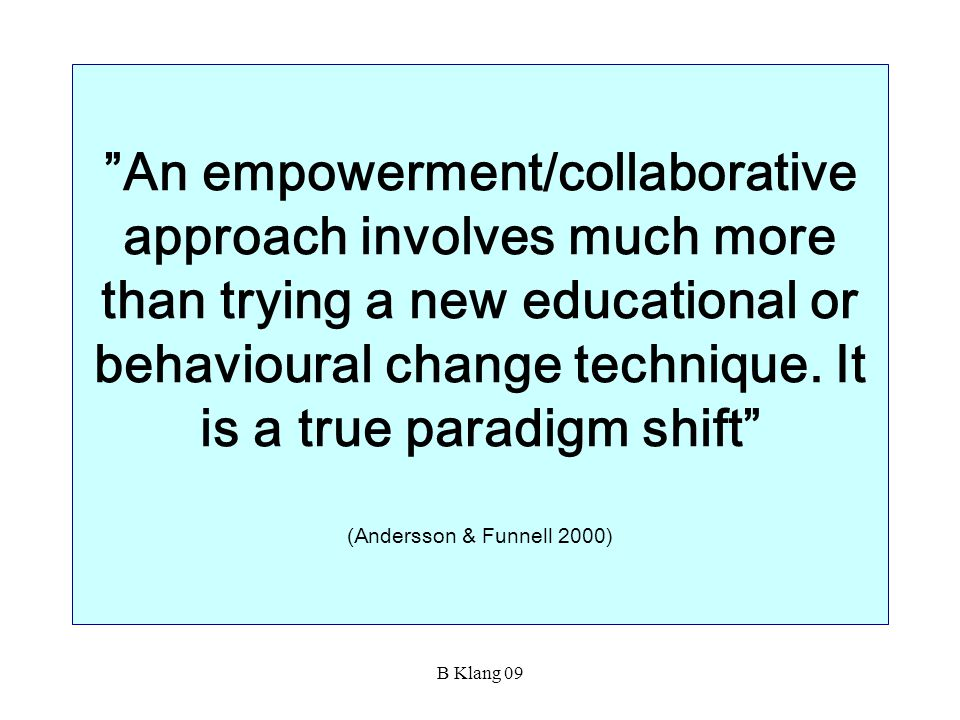 An empowerment/collaborative approach involves much more than trying a new educational or behavioural change technique. It is a true paradigm shift (Andersson & Funnell 2000)