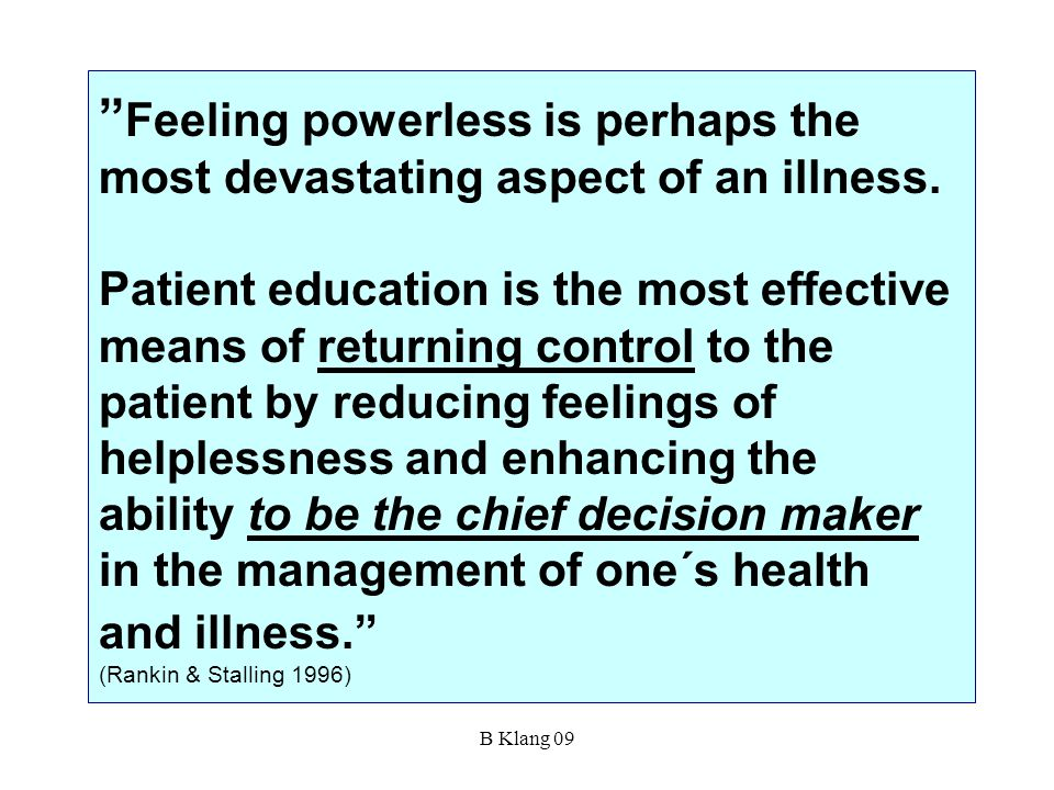 Feeling powerless is perhaps the most devastating aspect of an illness. Patient education is the most effective means of returning control to the patient by reducing feelings of helplessness and enhancing the ability to be the chief decision maker in the management of one´s health and illness. (Rankin & Stalling 1996)