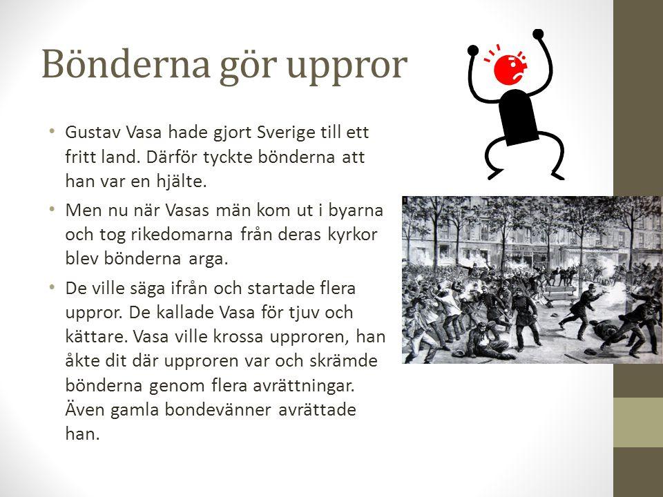 Bönderna gör uppror Gustav Vasa hade gjort Sverige till ett fritt land. Därför tyckte bönderna att han var en hjälte.