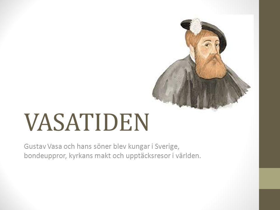 VASATIDEN Gustav Vasa och hans söner blev kungar i Sverige, bondeuppror, kyrkans makt och upptäcksresor i världen.