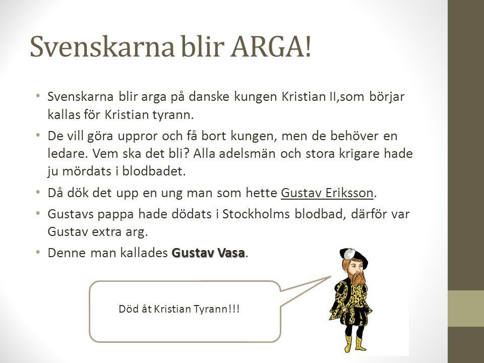 Svenskarna blir ARGA! Svenskarna blir arga på danske kungen Kristian II,som börjar kallas för Kristian tyrann.