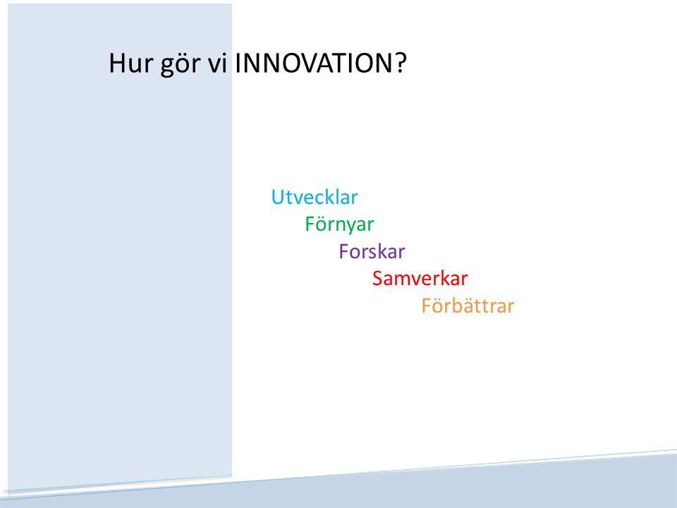 Hur gör vi INNOVATION Utvecklar Förnyar Forskar Samverkar Förbättrar