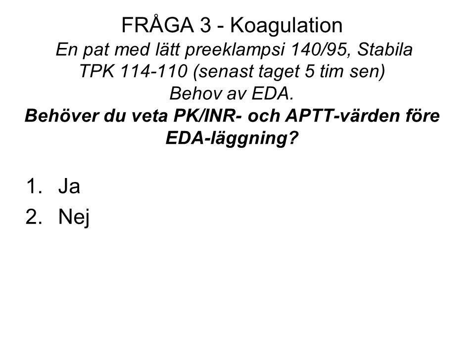 FRÅGA 3 - Koagulation En pat med lätt preeklampsi 140/95, Stabila TPK 114-110 (senast taget 5 tim sen) Behov av EDA. Behöver du veta PK/INR- och APTT-värden före EDA-läggning