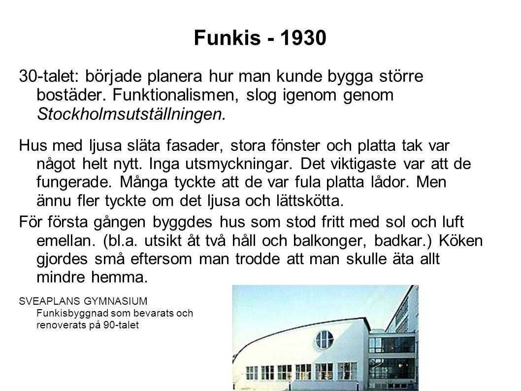 Funkis - 1930 30-talet: började planera hur man kunde bygga större bostäder. Funktionalismen, slog igenom genom Stockholmsutställningen.