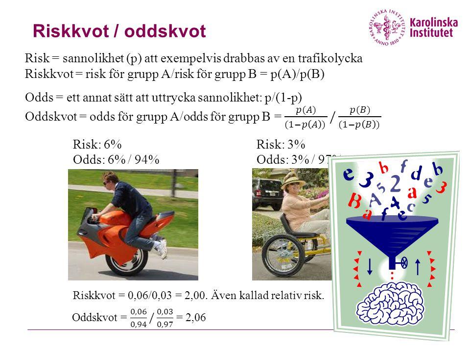 Riskkvot / oddskvot Risk = sannolikhet (p) att exempelvis drabbas av en trafikolycka. Riskkvot = risk för grupp A/risk för grupp B = p(A)/p(B)