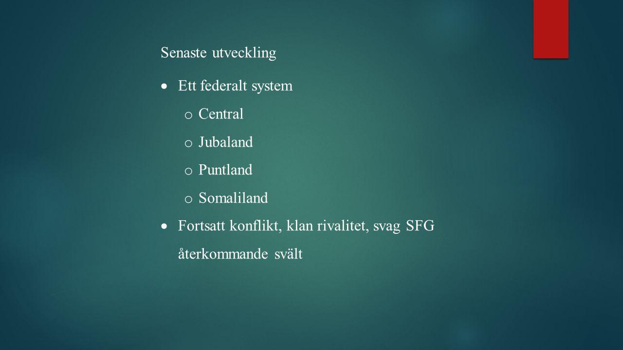 Senaste utveckling Ett federalt system. Central. Jubaland. Puntland. Somaliland. Fortsatt konflikt, klan rivalitet, svag SFG återkommande svält.