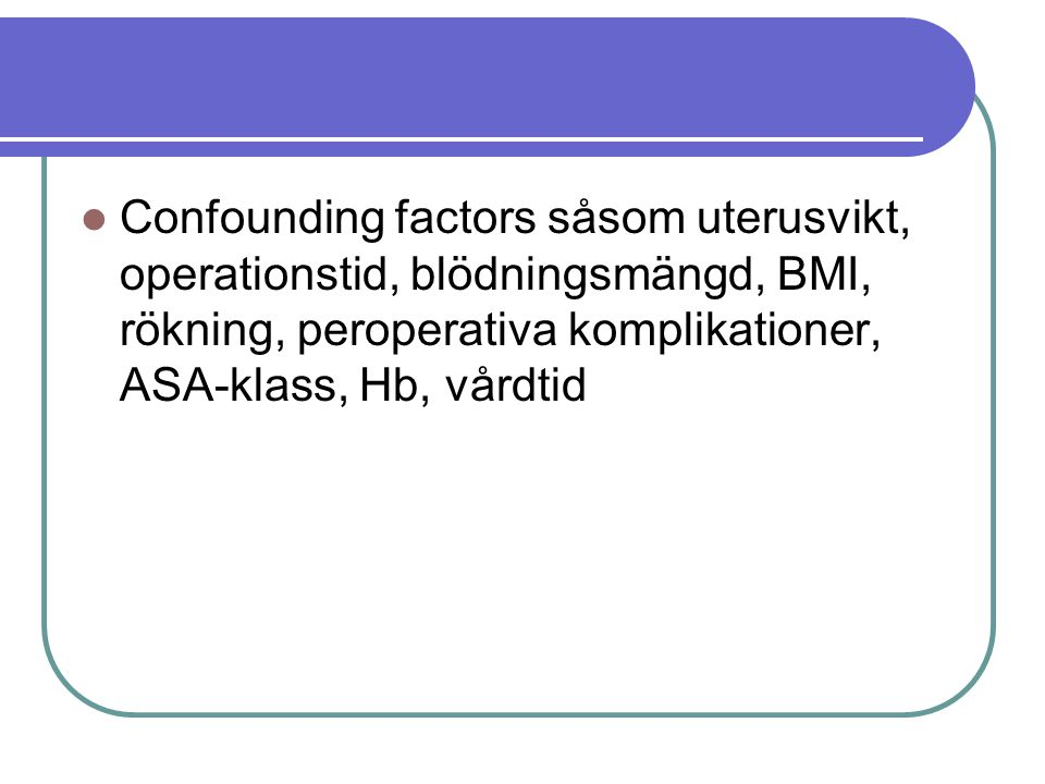 Confounding factors såsom uterusvikt, operationstid, blödningsmängd, BMI, rökning, peroperativa komplikationer, ASA-klass, Hb, vårdtid