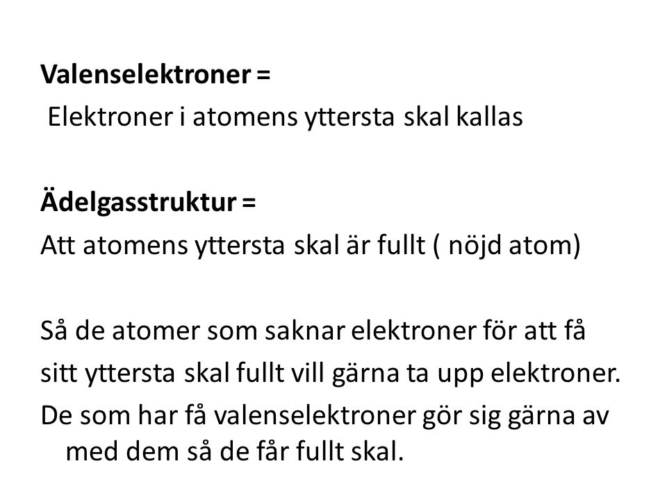 Valenselektroner = Elektroner i atomens yttersta skal kallas Ädelgasstruktur = Att atomens yttersta skal är fullt ( nöjd atom) Så de atomer som saknar elektroner för att få sitt yttersta skal fullt vill gärna ta upp elektroner.