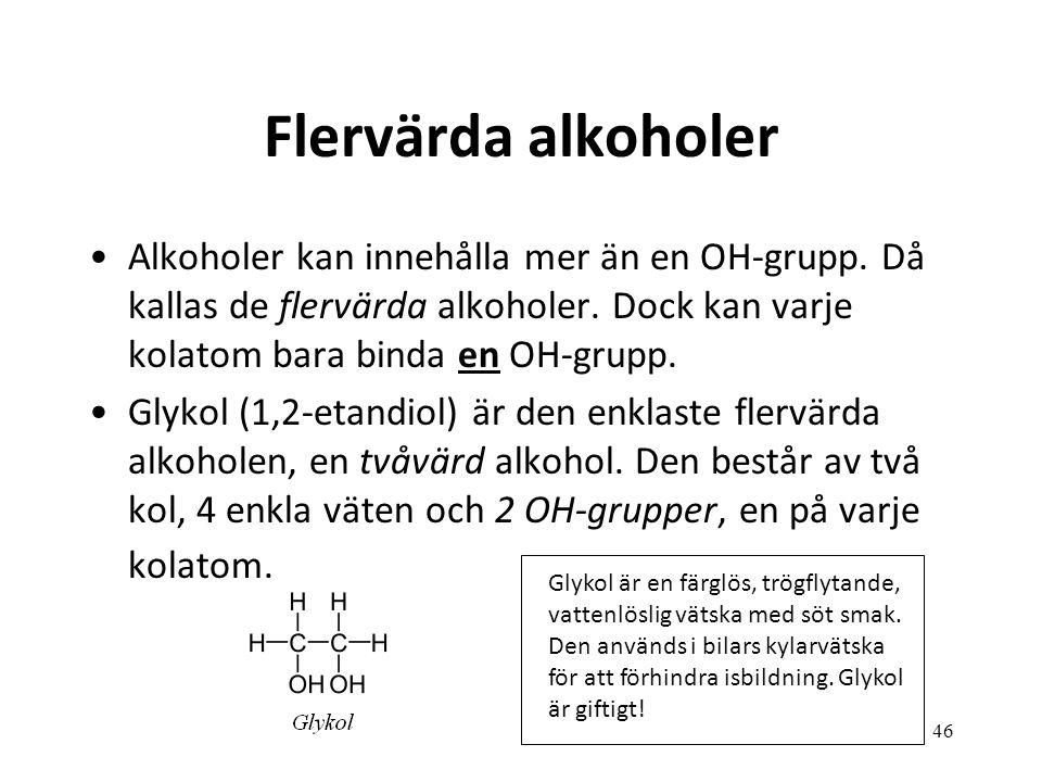 Flervärda alkoholer Alkoholer kan innehålla mer än en OH-grupp. Då kallas de flervärda alkoholer. Dock kan varje kolatom bara binda en OH-grupp.
