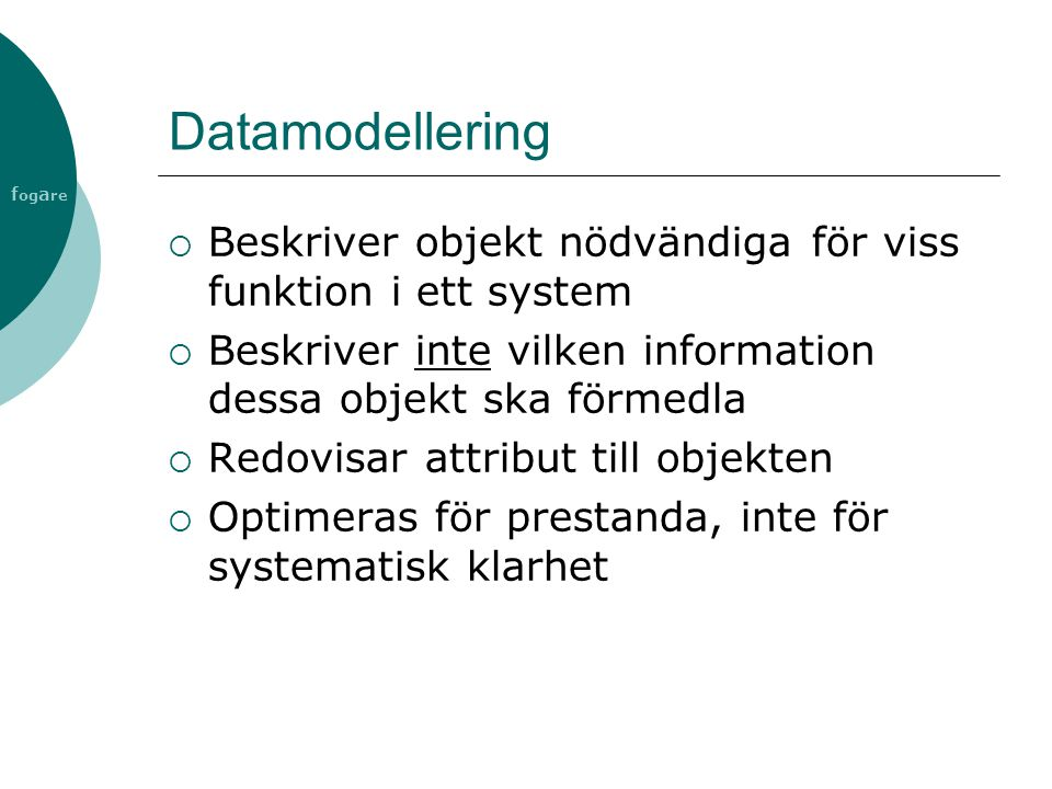 Datamodellering Beskriver objekt nödvändiga för viss funktion i ett system. Beskriver inte vilken information dessa objekt ska förmedla.