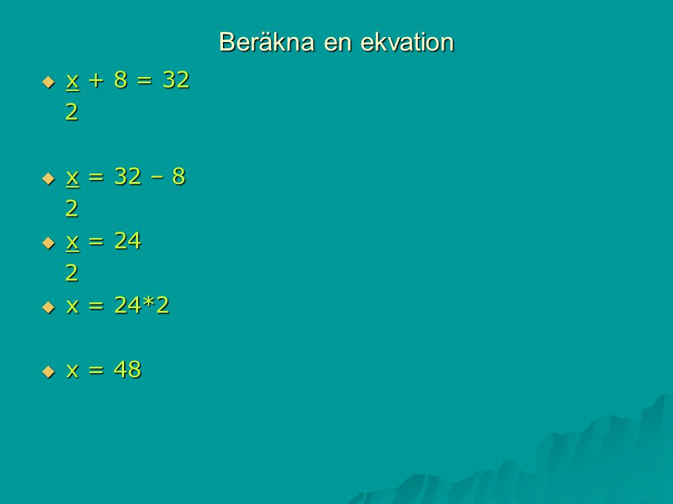 Beräkna en ekvation x + 8 = 32 2 x = 32 – 8 x = 24 x = 24*2 x = 48