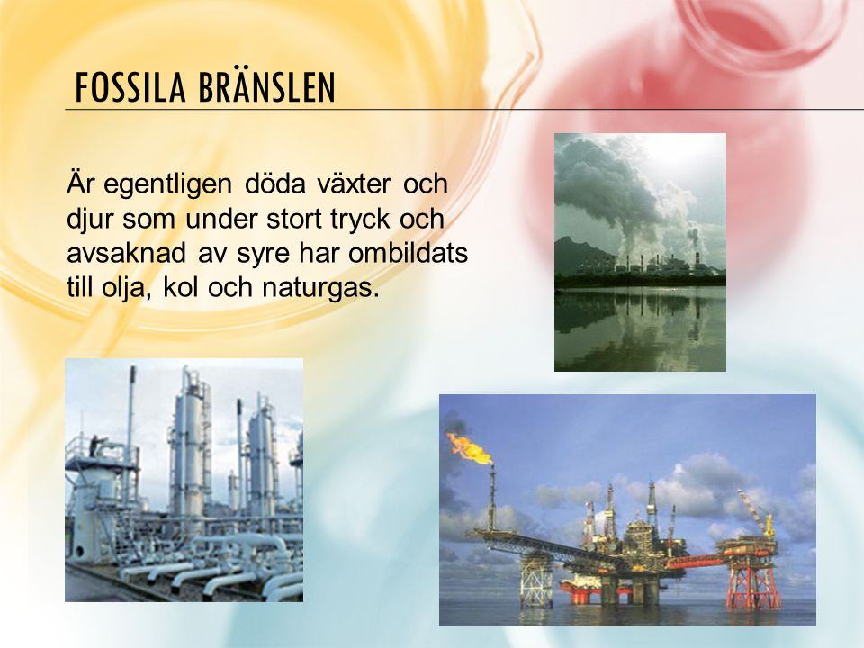 Fossila bränslen Är egentligen döda växter och djur som under stort tryck och avsaknad av syre har ombildats till olja, kol och naturgas.