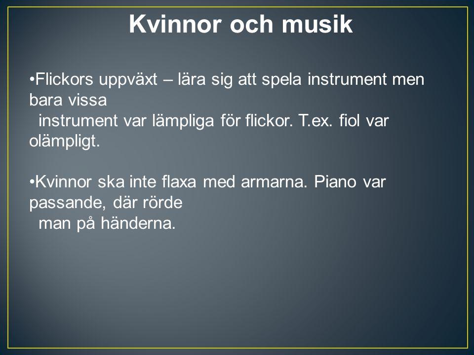 Kvinnor och musik Flickors uppväxt – lära sig att spela instrument men bara vissa instrument var lämpliga för flickor. T.ex. fiol var olämpligt.
