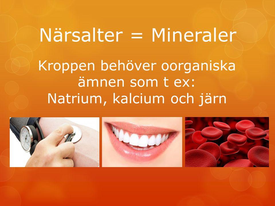 Närsalter = Mineraler Kroppen behöver oorganiska ämnen som t ex: