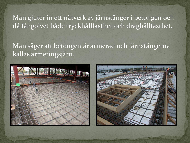 Man gjuter in ett nätverk av järnstänger i betongen och då får golvet både tryckhållfasthet och draghållfasthet.