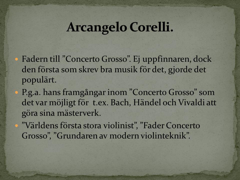 Arcangelo Corelli. Fadern till Concerto Grosso . Ej uppfinnaren, dock den första som skrev bra musik för det, gjorde det populärt.