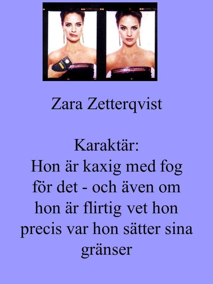 Zara Zetterqvist Karaktär: Hon är kaxig med fog för det - och även om hon är flirtig vet hon precis var hon sätter sina gränser