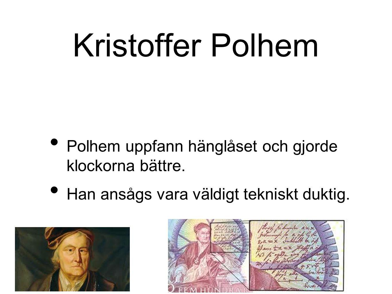Kristoffer Polhem Polhem uppfann hänglåset och gjorde klockorna bättre.