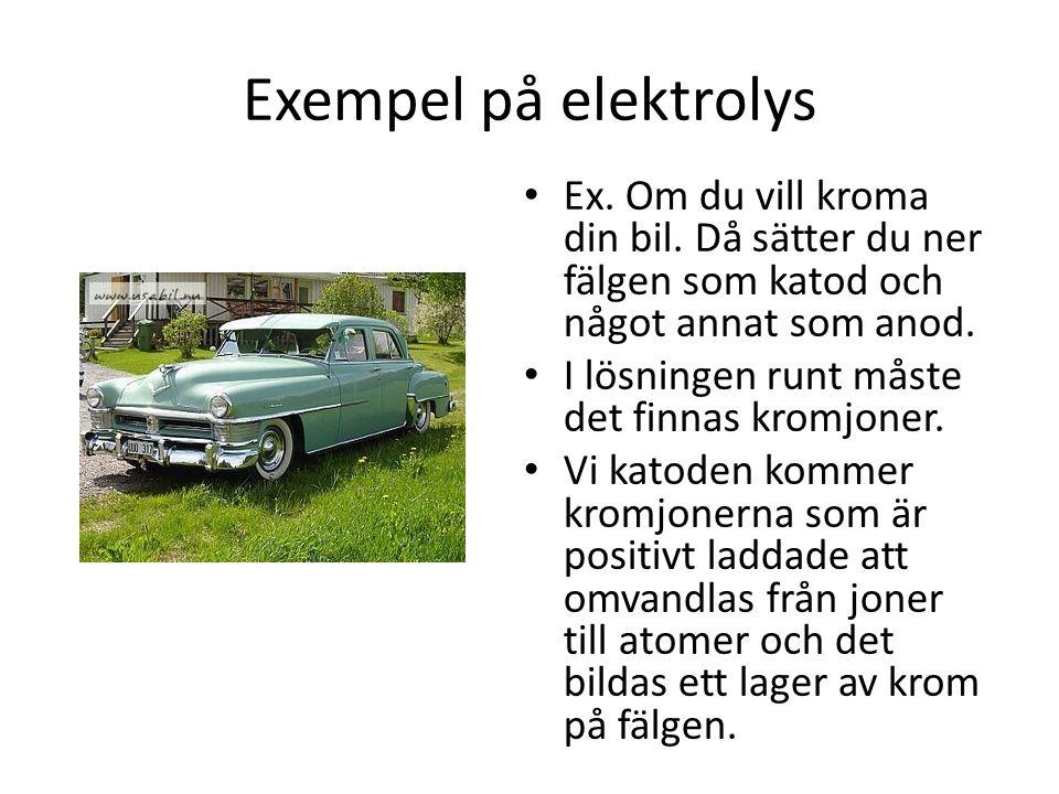 Exempel på elektrolys Ex. Om du vill kroma din bil. Då sätter du ner fälgen som katod och något annat som anod.
