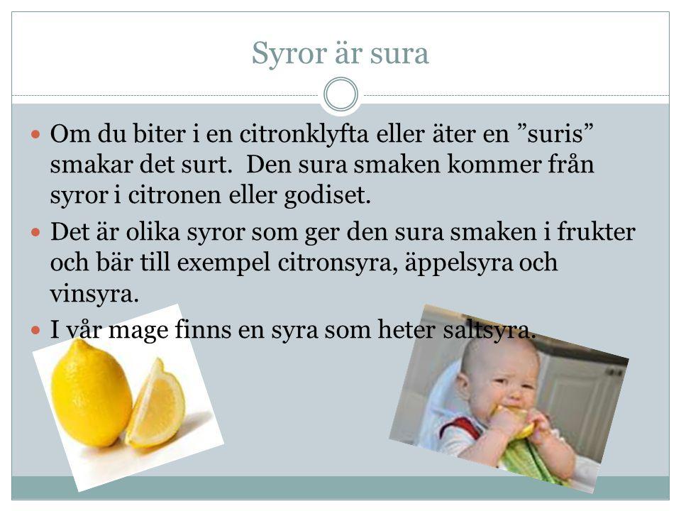 Syror är sura Om du biter i en citronklyfta eller äter en suris smakar det surt. Den sura smaken kommer från syror i citronen eller godiset.