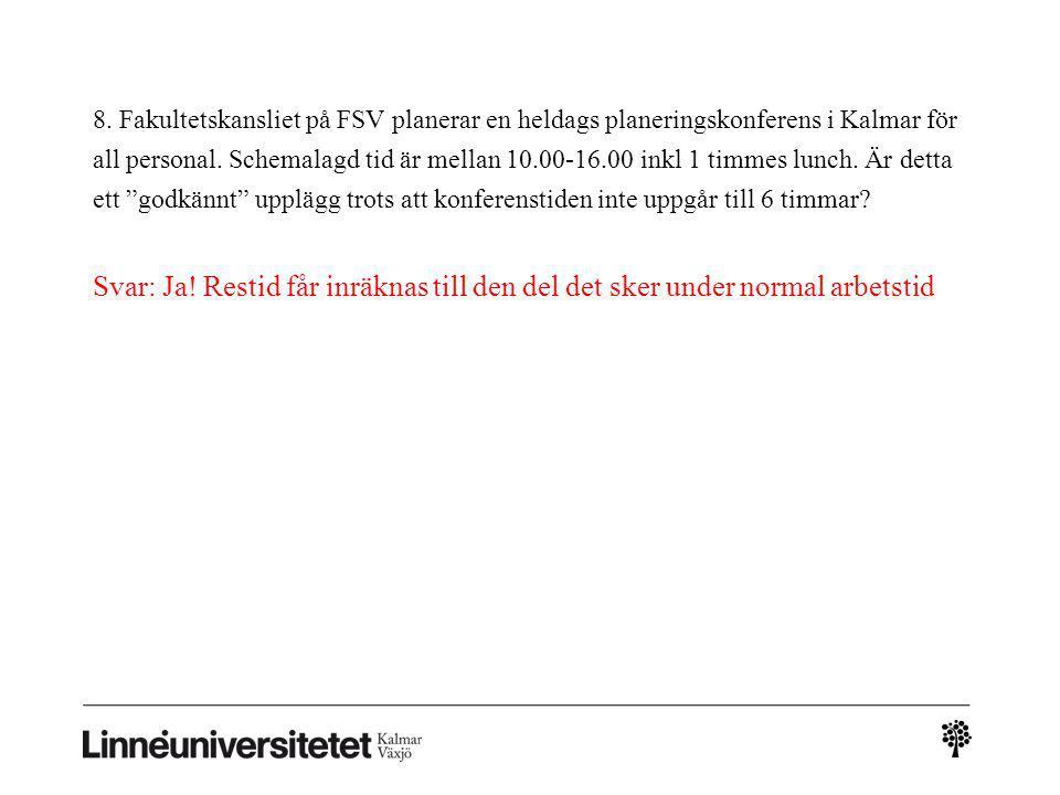 8. Fakultetskansliet på FSV planerar en heldags planeringskonferens i Kalmar för all personal. Schemalagd tid är mellan 10.00-16.00 inkl 1 timmes lunch. Är detta ett godkännt upplägg trots att konferenstiden inte uppgår till 6 timmar