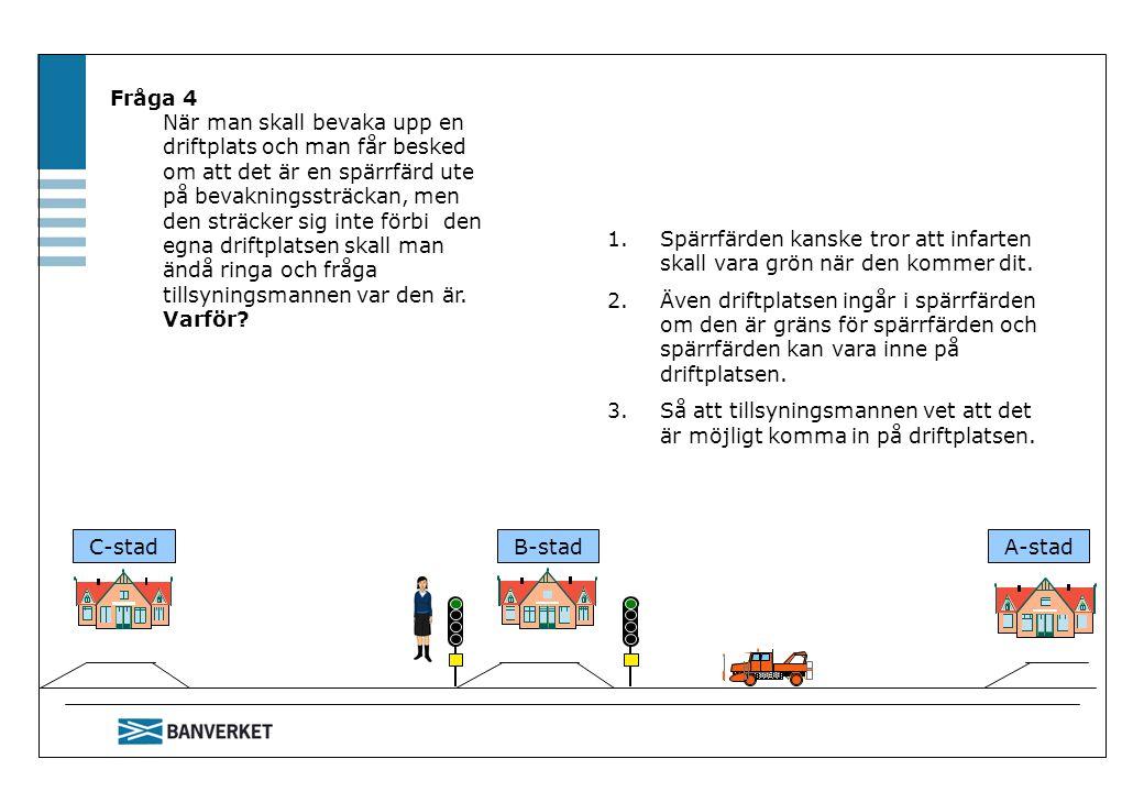 Fråga 4 När man skall bevaka upp en driftplats och man får besked om att det är en spärrfärd ute på bevakningssträckan, men den sträcker sig inte förbi den egna driftplatsen skall man ändå ringa och fråga tillsyningsmannen var den är. Varför