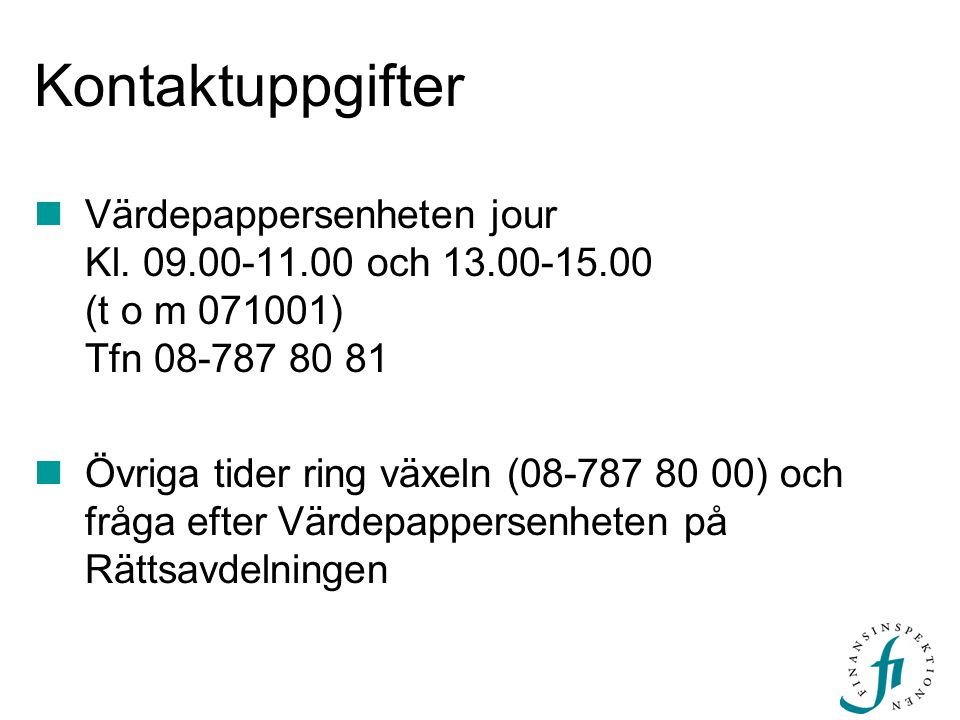 Kontaktuppgifter Värdepappersenheten jour Kl. 09.00-11.00 och 13.00-15.00 (t o m 071001) Tfn 08-787 80 81.