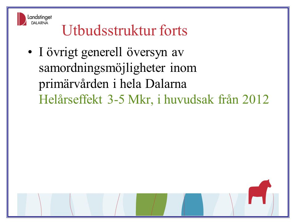 Utbudsstruktur forts I övrigt generell översyn av samordningsmöjligheter inom primärvården i hela Dalarna Helårseffekt 3-5 Mkr, i huvudsak från 2012.