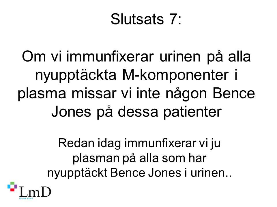 Slutsats 7: Om vi immunfixerar urinen på alla nyupptäckta M-komponenter i plasma missar vi inte någon Bence Jones på dessa patienter.
