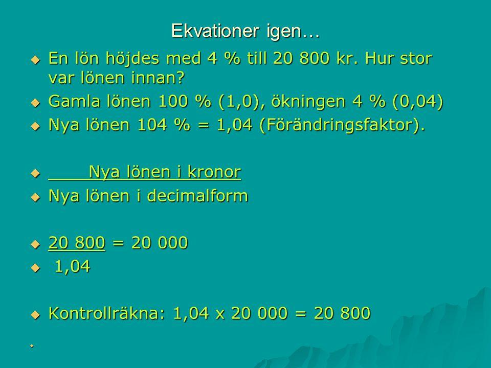 Ekvationer igen… En lön höjdes med 4 % till 20 800 kr. Hur stor var lönen innan Gamla lönen 100 % (1,0), ökningen 4 % (0,04)