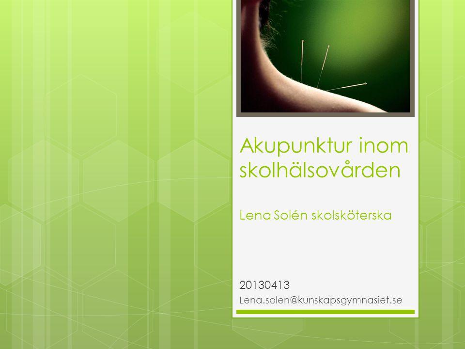Akupunktur inom skolhälsovården Lena Solén skolsköterska