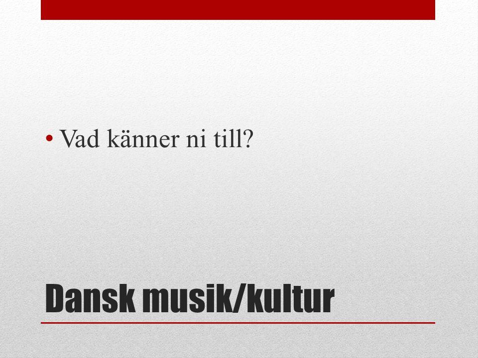 Vad känner ni till Dansk musik/kultur