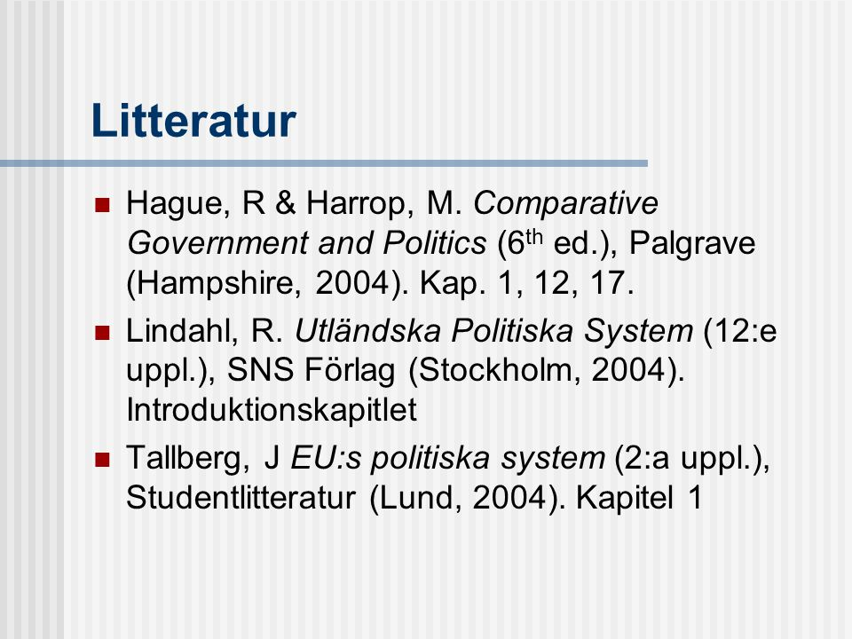 Litteratur Hague, R & Harrop, M. Comparative Government and Politics (6th ed.), Palgrave (Hampshire, 2004). Kap. 1, 12, 17.