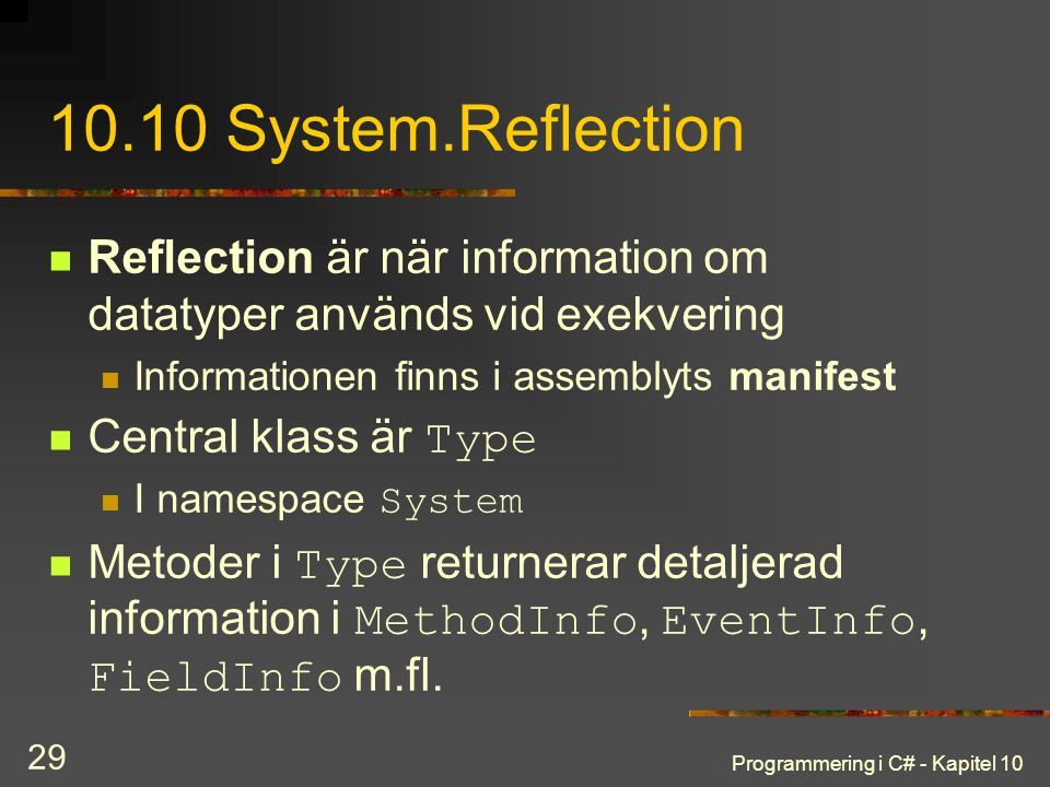 10.10 System.Reflection Reflection är när information om datatyper används vid exekvering. Informationen finns i assemblyts manifest.