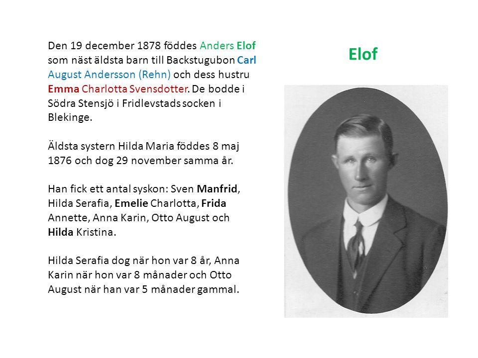 Den 19 december 1878 föddes Anders Elof som näst äldsta barn till Backstugubon Carl August Andersson (Rehn) och dess hustru Emma Charlotta Svensdotter. De bodde i Södra Stensjö i Fridlevstads socken i Blekinge.