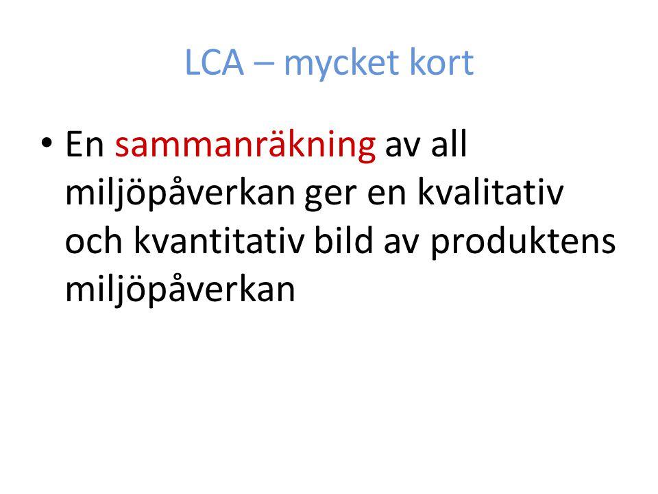 LCA – mycket kort En sammanräkning av all miljöpåverkan ger en kvalitativ och kvantitativ bild av produktens miljöpåverkan.
