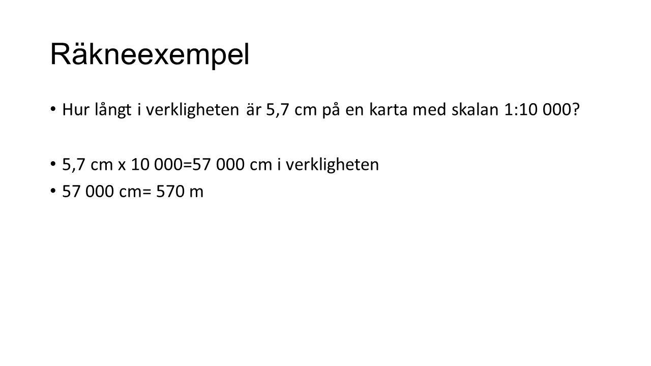 Räkneexempel Hur långt i verkligheten är 5,7 cm på en karta med skalan 1:10 000 5,7 cm x 10 000=57 000 cm i verkligheten.