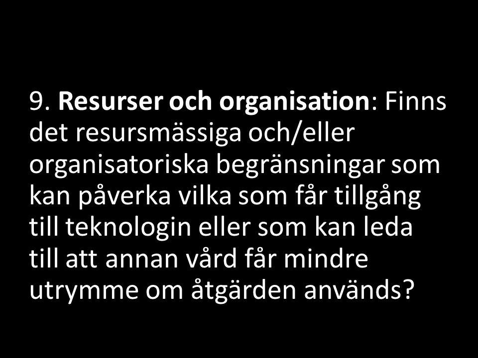 9. Resurser och organisation: Finns det resursmässiga och/eller organisatoriska begränsningar som kan påverka vilka som får tillgång till teknologin eller som kan leda till att annan vård får mindre utrymme om åtgärden används