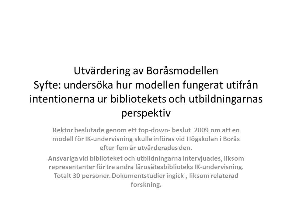 Utvärdering av Boråsmodellen Syfte: undersöka hur modellen fungerat utifrån intentionerna ur bibliotekets och utbildningarnas perspektiv