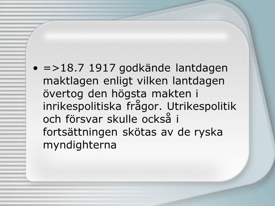 =>18.7 1917 godkände lantdagen maktlagen enligt vilken lantdagen övertog den högsta makten i inrikespolitiska frågor.