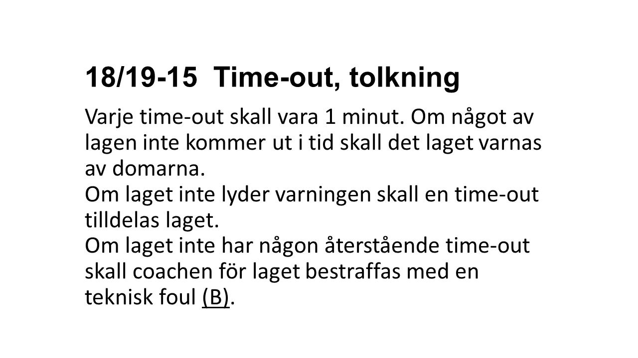 18/19-15 Time-out, tolkning Varje time-out skall vara 1 minut. Om något av lagen inte kommer ut i tid skall det laget varnas av domarna.