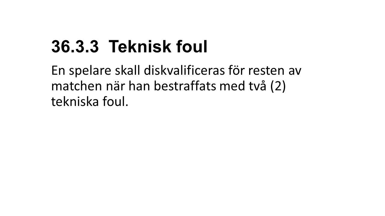 36.3.3 Teknisk foul En spelare skall diskvalificeras för resten av matchen när han bestraffats med två (2) tekniska foul.