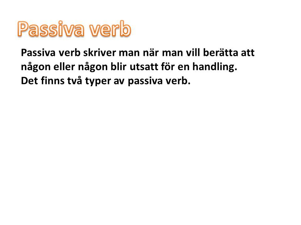 Passiva verb Passiva verb skriver man när man vill berätta att någon eller någon blir utsatt för en handling.